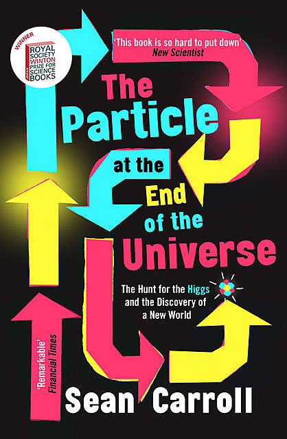 The Particle at the End of the Universe: How the Hunt for the Higgs Boson Leads Us to the Edge of a New World, Sean Carroll