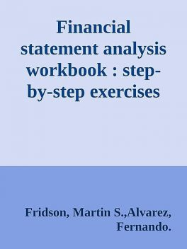 Financial statement analysis workbook : step-by-step exercises and tests to help you master financial statement analysis \( PDFDrive.com \).epub, Robert Martin, Alvarez, Fernando., Fridson