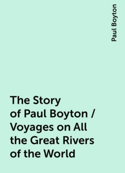 The Story of Paul Boyton / Voyages on All the Great Rivers of the World, Paul Boyton