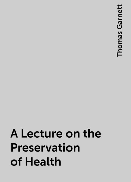 A Lecture on the Preservation of Health, Thomas Garnett