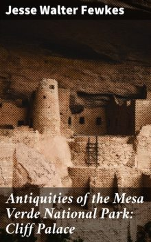Antiquities of the Mesa Verde National Park: Cliff Palace, Jesse Walter Fewkes