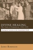 Divine Healing: The Years of Expansion, 1906–1930, James Robinson