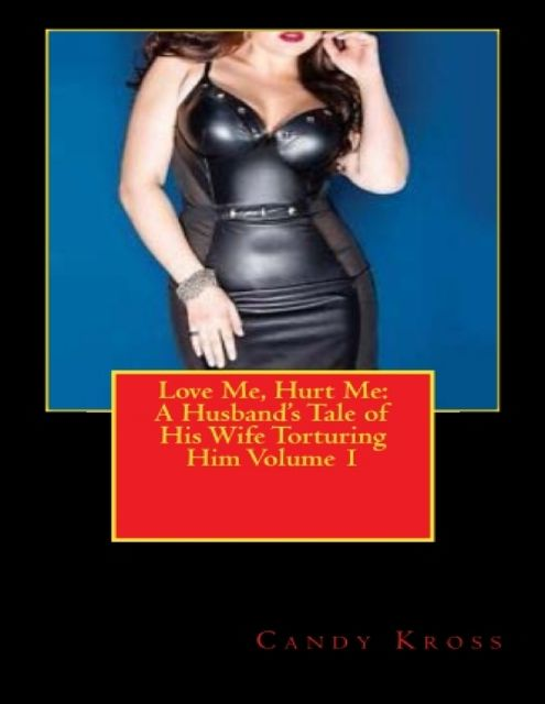 Love Me, Hurt Me: A Husband's Tale of His Wife Torturing Him Volume 1, Candy Kross