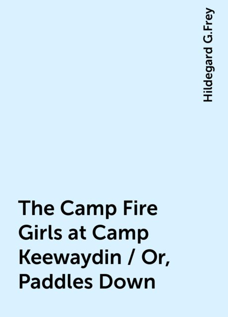 The Camp Fire Girls at Camp Keewaydin / Or, Paddles Down, Hildegard G.Frey