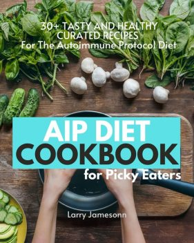AIP Diet Cookbook For Picky Eaters, Larry Jamesonn