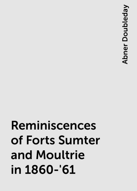 Reminiscences of Forts Sumter and Moultrie in 1860-'61, Abner Doubleday