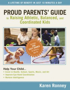 Proud Parents' Guide to Raising Athletic, Balanced, and Coordinated Kids, Karen Ronney
