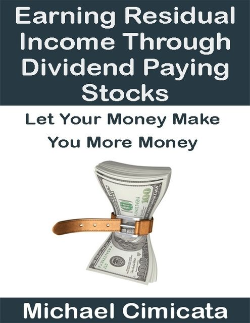 Earning Residual Income Through Dividend Paying Stocks: Let Your Money Make You More Money, Michael Cimicata