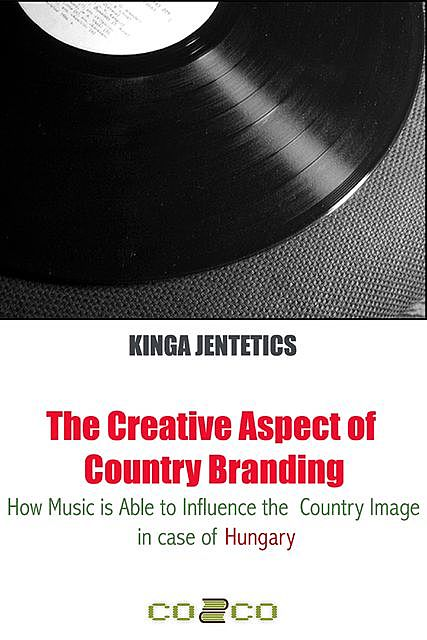 The Creative Aspect of Country Branding – How Music Is Able to Influence the Country Image in Case of Hungary, Kinga Jentetics
