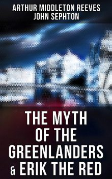 The Myth of the Greenlanders & Erik the Red, Arthur Middleton Reeves, John Sephton