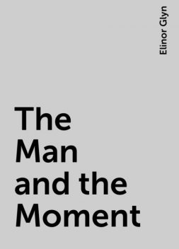 The Man and the Moment, Elinor Glyn