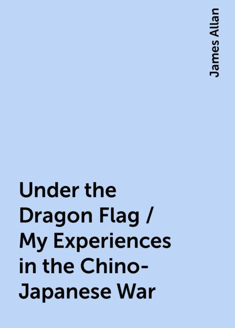 Under the Dragon Flag / My Experiences in the Chino-Japanese War, James Allan