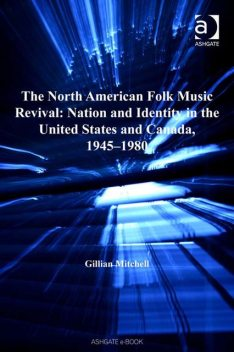 The North American Folk Music Revival: Nation and Identity in the United States and Canada, 1945–1980, Gillian Mitchell