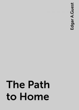 The Path to Home, Edgar A.Guest