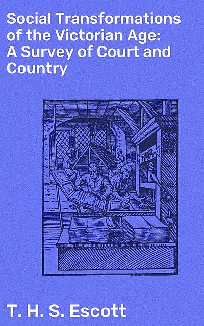 Social Transformations of the Victorian Age: A Survey of Court and Country, T.H.S.Escott