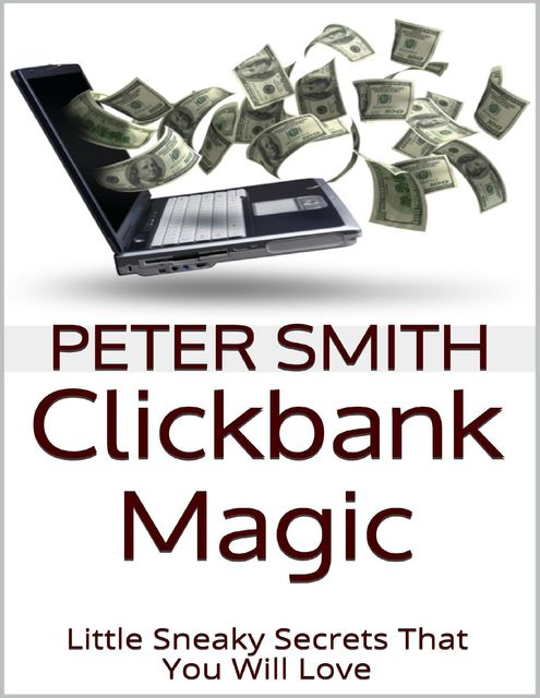 Clickbank Magic: Little Sneaky Secrets That You'll Will Love, Peter Smith