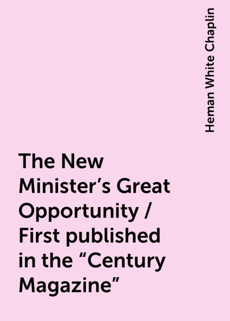 "The New Minister's Great Opportunity / First published in the ""Century Magazine"", Heman White Chaplin"