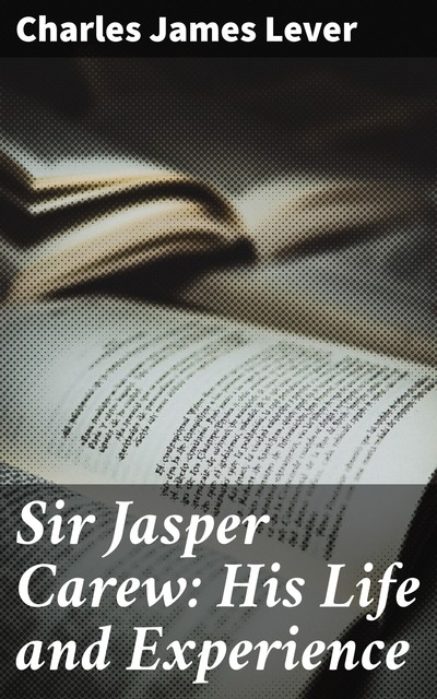 Sir Jasper Carew: His Life and Experience, Charles James Lever