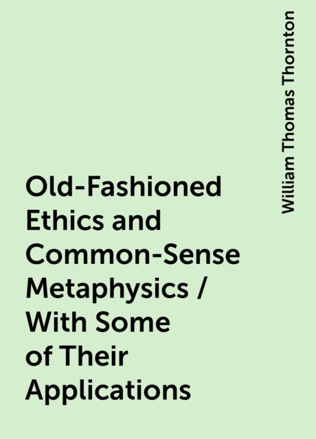 Old-Fashioned Ethics and Common-Sense Metaphysics / With Some of Their Applications, William Thomas Thornton