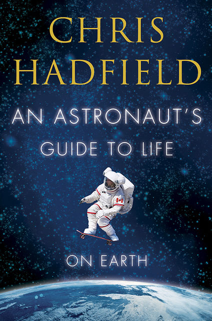 An Astronaut's Guide to Life on Earth, Chris Hadfield