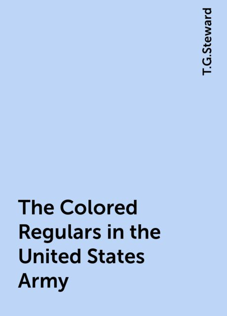 The Colored Regulars in the United States Army, T.G.Steward