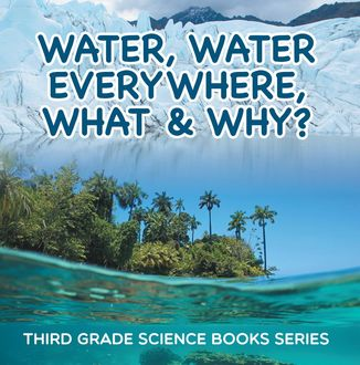 Water, Water Everywhere, What & Why? : Third Grade Science Books Series, Baby Professor
