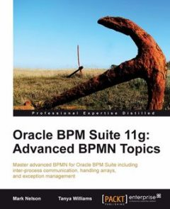 Oracle BPM Suite 11g: Advanced BPMN Topics, Mark Nelson, Tanya Williams
