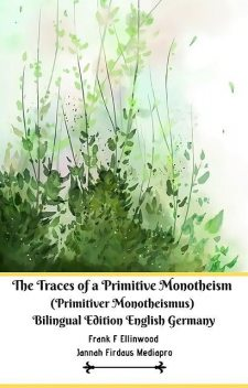 The Traces of a Primitive Monotheism (Primitiver Monotheismus) Bilingual Edition English Germany, Jannah Firdaus Mediapro, Frank F Ellinwood Ellinwood