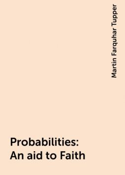 Probabilities : An aid to Faith, Martin Farquhar Tupper