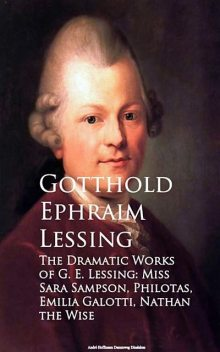 The Dramatic Works of G. E. Lessing: Miss Sara Sotti, Nathan the Wise, Gotthold Ephraim Lessing