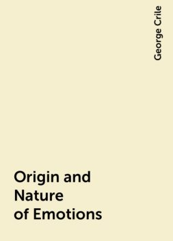 Origin and Nature of Emotions, George Crile