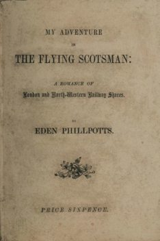 My Adventure in the Flying Scotsman; A Romance of London and North-Western Railway Shares, Eden Phillpotts