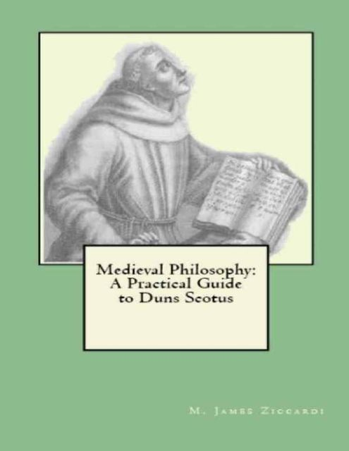 Medieval Philosophy: A Practical Guide to Duns Scotus, M.James Ziccardi