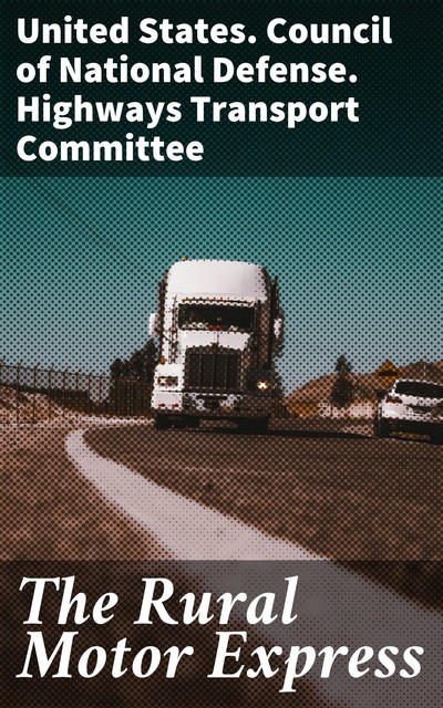 The Rural Motor Express, United States. Council of National Defense. Highways Transport Committee