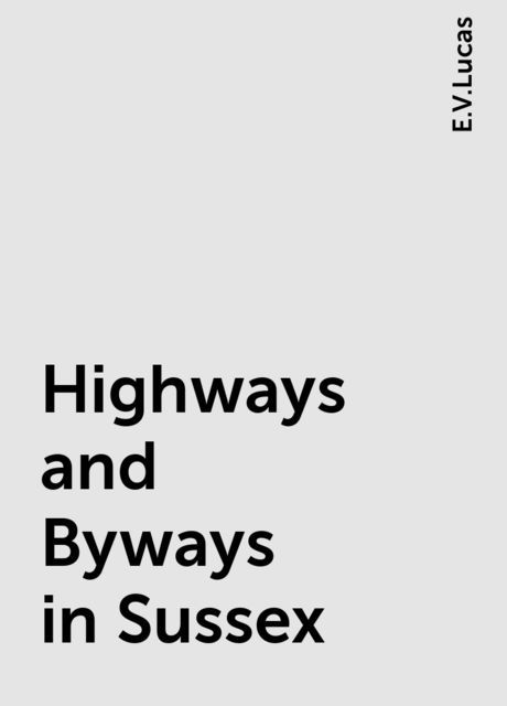 Highways and Byways in Sussex, E.V.Lucas