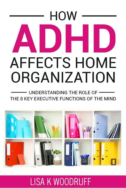 How ADHD Affects Home Organization, Lisa Woodruff