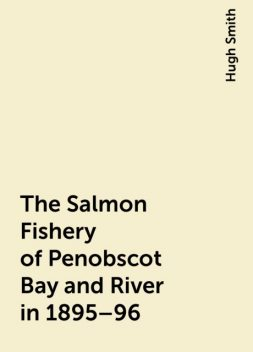 The Salmon Fishery of Penobscot Bay and River in 1895–96, Hugh Smith