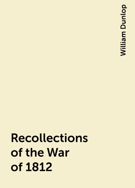 Recollections of the War of 1812, William Dunlop