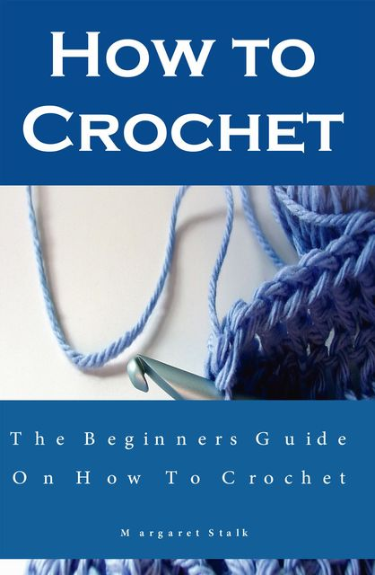How to Crochet the Pro Way: The Ultimate Guide for Beginners, Margaret Stalk