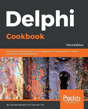 Delphi Cookbook,: Recipes to master Delphi for IoT integrations, cross-platform, mobile and server-side development, 3rd Edition, Daniele Teti, Daniele Spinetti