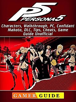 Persona 5 Game, Walkthrough, DLC, Characters, Tips, Download Guide Unofficial, Josh Abbott