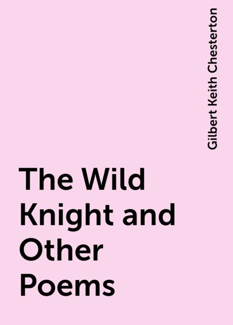The Wild Knight and Other Poems, Gilbert Keith Chesterton