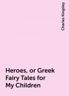 Heroes, or Greek Fairy Tales for My Children, Charles Kingsley