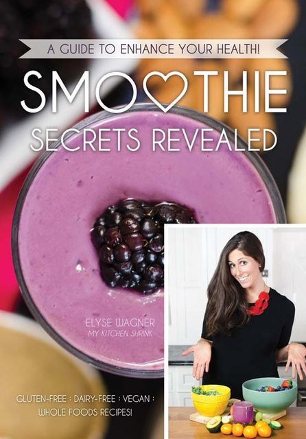 Smoothie Secrets Revealed: A Guide to Enhance Your Health, Elyse Wagner