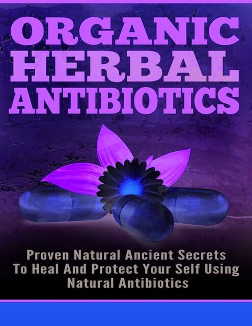 Organic Herbal Antibiotics – Proven Natural Ancient Secrets To Heal And Protect Your Self Using Natural Antibiotics, Old Natural Ways, Lillian Hall