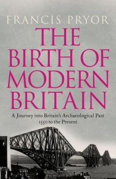 The Birth of Modern Britain: A Journey into Britain's Archaeological Past: 1550 to the Present, Francis Pryor