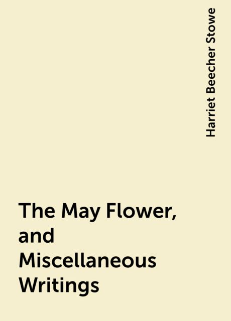 The May Flower, and Miscellaneous Writings, Harriet Beecher Stowe