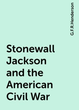 Stonewall Jackson and the American Civil War, G.F.R.Henderson