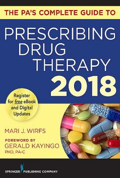 The PA's Complete Guide to Prescribing Drug Therapy 2018, APRN, MN, FNP-BC, ANP-BC, CNE, Mari J. Wirfs