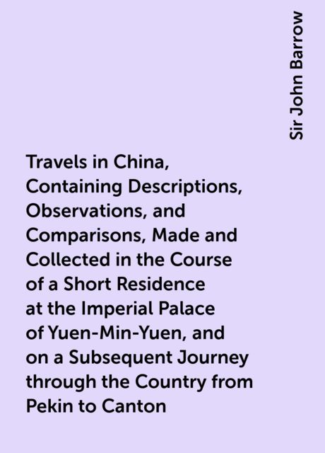 Travels in China, Containing Descriptions, Observations, and Comparisons, Made and Collected in the Course of a Short Residence at the Imperial Palace of Yuen-Min-Yuen, and on a Subsequent Journey through the Country from Pekin to Canton, Sir John Barrow